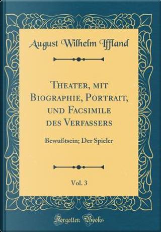 Theater, mit Biographie, Portrait, und Facsimile des Verfassers, Vol. 3 by August Wilhelm Iffland