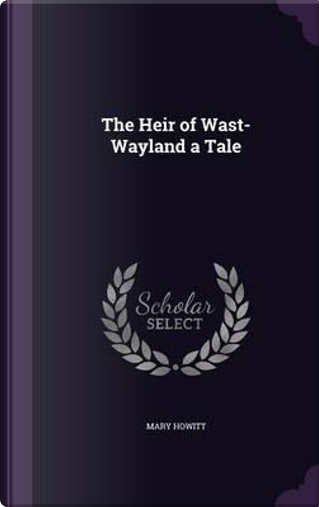 The Heir of Wast-Wayland a Tale by Mary Howitt