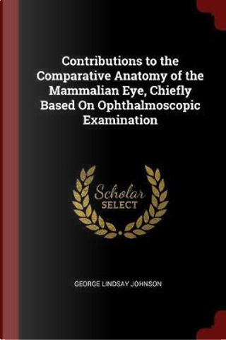 Contributions to the Comparative Anatomy of the Mammalian Eye, Chiefly Based on Ophthalmoscopic Examination by George Lindsay Johnson