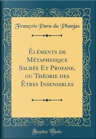 Éléments de Métaphysique Sacrée Et Profane, ou Théorie des Êtres Insensibles (Classic Reprint) by François Para du Phanjas