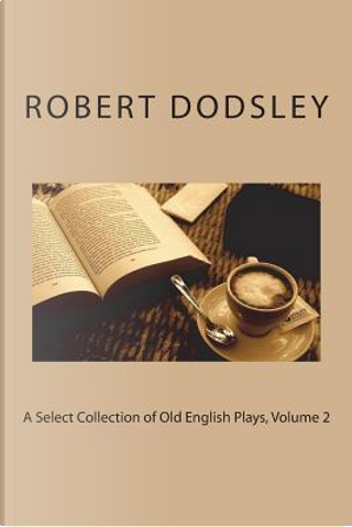 A Select Collection of Old English Plays, Volume 2 by Robert Dodsley