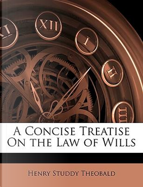 Concise Treatise On the Law of Wills by Henry Studdy Theobald