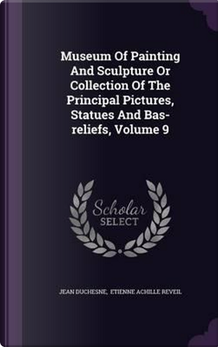 Museum of Painting and Sculpture or Collection of the Principal Pictures, Statues and Bas-Reliefs, Volume 9 by Jean Duchesne