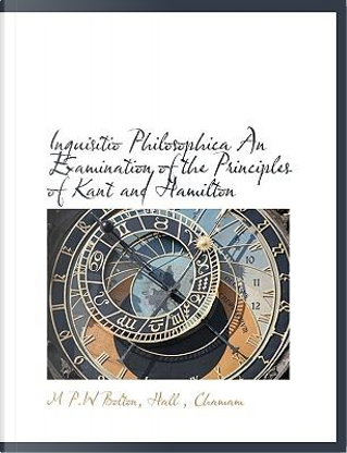 Inquisitio Philosophica An Examination of the Principles of Kant and Hamilton by Hall