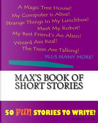 Max's Book of Short Stories by K. P. Lee