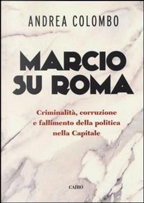 Marcio su Roma. Criminalità, corruzione e fallimento della politica nella capitale by Andrea Colombo