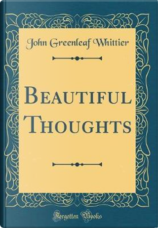 Beautiful Thoughts (Classic Reprint) by John Greenleaf Whittier