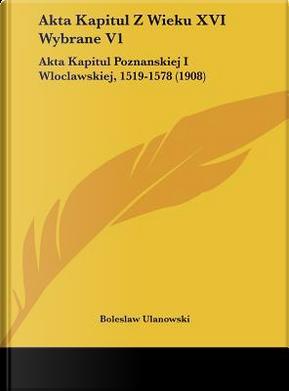 Akta Kapitul Z Wieku XVI Wybrane V1 by Boleslaw Ulanowski