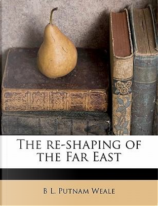 The Re-Shaping of the Far East by B. L. Putnam Weale