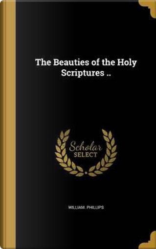BEAUTIES OF THE HOLY SCRIPTURE by William Phillips