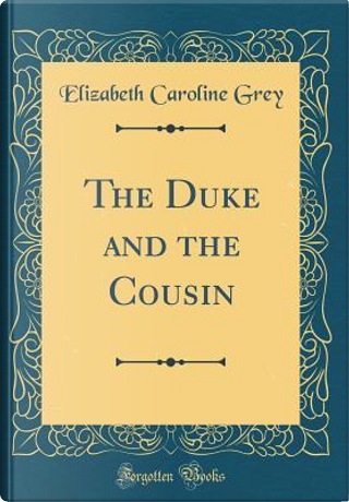 The Duke and the Cousin (Classic Reprint) by Elizabeth Caroline Grey
