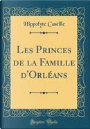 Les Princes de la Famille d'Orléans (Classic Reprint) by Hippolyte Castille