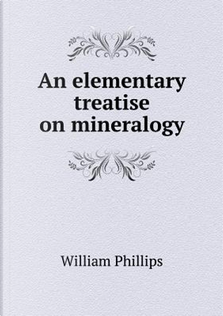 An Elementary Treatise on Mineralogy by William Phillips
