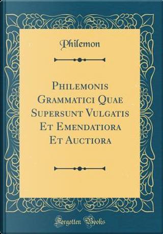 Philemonis Grammatici Quae Supersunt Vulgatis Et Emendatiora Et Auctiora (Classic Reprint) by Philemon Philemon