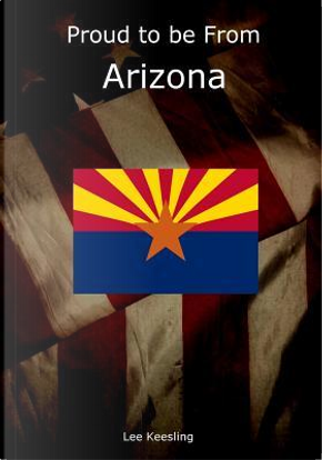Proud to Be from Arizona by Lee Keesling