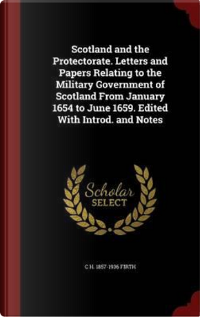 Scotland and the Protectorate. Letters and Papers Relating to the Military Government of Scotland from January 1654 to June 1659. Edited with Introd. and Notes by C H 1857-1936 Firth