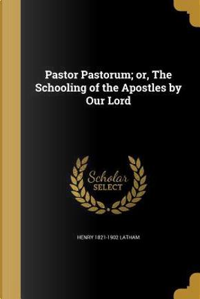 PASTOR PASTORUM OR THE SCHOOLI by Henry 1821-1902 Latham