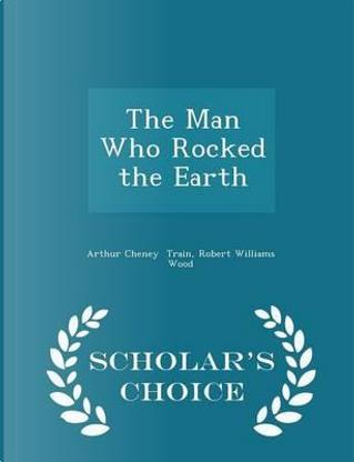 The Man Who Rocked the Earth - Scholar's Choice Edition by Arthur Cheney Train