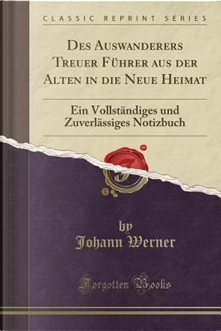 Des Auswanderers Treuer Führer aus der Alten in die Neue Heimat by Johann Werner