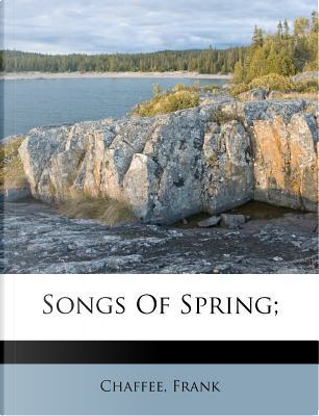 Songs of Spring; by Chaffee Frank