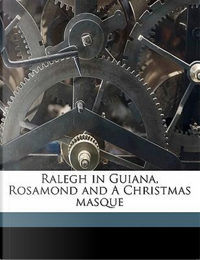 Ralegh in Guiana, Rosamond and a Christmas Masque by Barrett Wendell