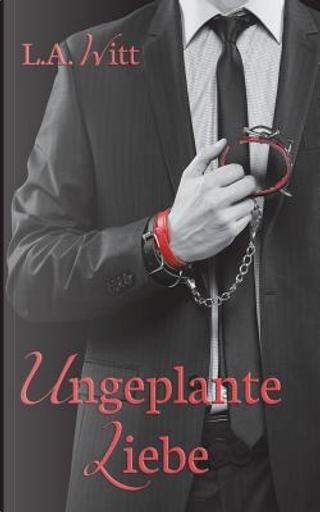 Ungeplante Liebe by L. A. Witt