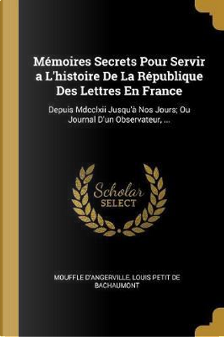 Mémoires Secrets Pour Servir a l'Histoire de la République Des Lettres En France by Mouffle D'Angerville