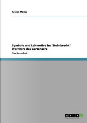 Symbole und Leitmotive im Helmbrecht Wernhers des Gartenaere by Patrick Müller