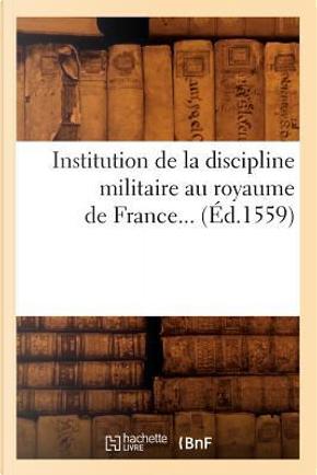 Institution de la Discipline Militaire au Royaume de France... (ed.1559) by Sans Auteur