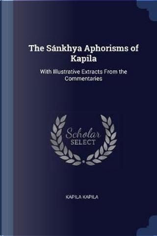 The Sánkhya Aphorisms of Kapila by Kapila Kapila