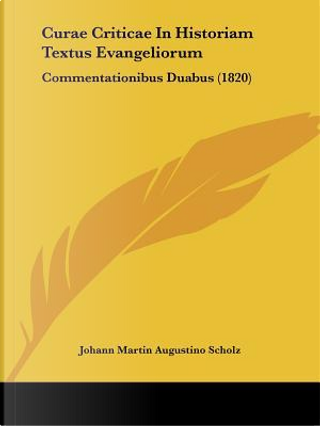 Curae Criticae in Historiam Textus Evangeliorum by Johann Martin Augustino Scholz