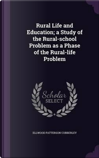 Rural Life and Education; A Study of the Rural-School Problem as a Phase of the Rural-Life Problem by Ellwood Patterson Cubberley