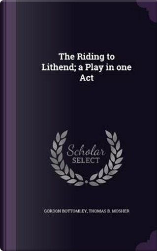 The Riding to Lithend; A Play in One Act by Gordon Bottomley