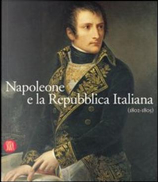 Napoleone e la Repubblica Italiana 1802-1805 by Carlo Capra, Fernando Mazzocca, Franco Della Peruta