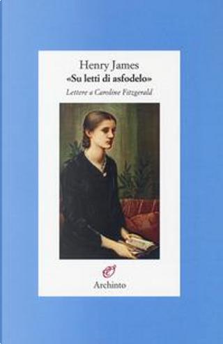 «Su letti di asfodelo». Lettere a Caroline Fitzgerald by Henry James
