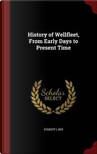 History of Wellfleet, from Early Days to Present Time by Everett I Nye
