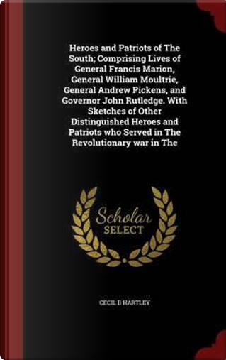 Heroes and Patriots of the South; Comprising Lives of General Francis Marion, General William Moultrie, General Andrew Pickens, and Governor John ... Who Served in the Revolutionary War in the by Cecil B Hartley