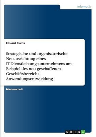Strategische und organisatorische Neuausrichtung eines IT-Dienstleistungsunternehmens am Beispiel des neu geschaffenen Geschäftsbereichs Anwendungsentwicklung by Eduard Fuchs