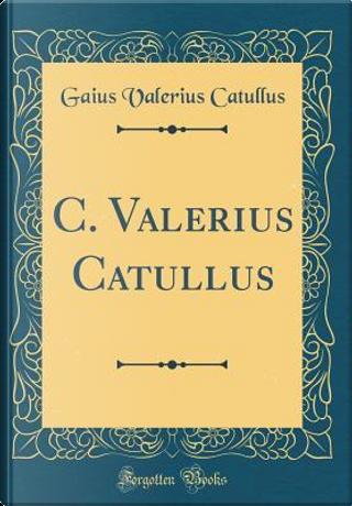 C. Valerius Catullus (Classic Reprint) by Gaius Valerius Catullus