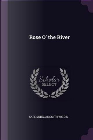Rose O' the River by Kate Douglas Smith Wiggin