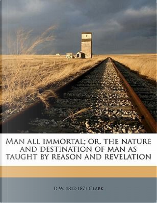 Man All Immortal; Or, the Nature and Destination of Man as Taught by Reason and Revelation by D. W. 1812 Clark