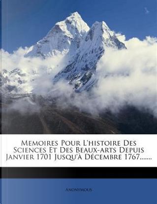 Memoires Pour L'Histoire Des Sciences Et Des Beaux-Arts Depuis Janvier 1701 Jusqu' D Cembre 1767. by ANONYMOUS