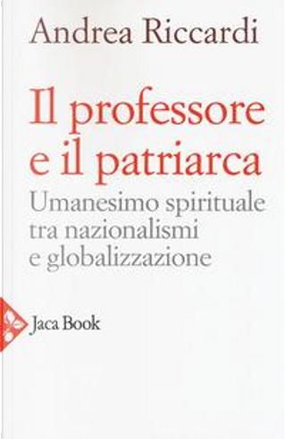 Il professore e il patriarca. Umanesimo spirituale tra nazionalismi e globalizzazione by Andrea Riccardi