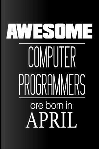 Awesome Computer Programmers Are Born in April Notebook by Creative Juices
