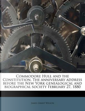 Commodore Hull and the Constitution. the Anniversary Address Before the New York Genealogical and Biographical Society February 27, 1880 by James Grant Wilson