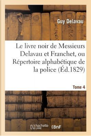 Le Livre Noir de Messieurs Delavau et Franchet, Ou Repertoire Alphabetique de la Police Tome 4 by Delavau-G
