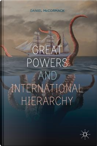 Great Powers and International Hierarchy by Daniel Mccormack