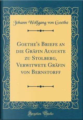 Goethe's Briefe an die Gräfin Auguste zu Stolberg, Verwitwete Gräfin von Bernstorff (Classic Reprint) by Johann Wolfgang Von Goethe