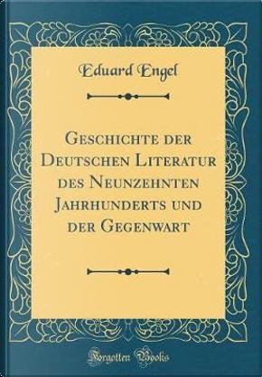 Geschichte der Deutschen Literatur des Neunzehnten Jahrhunderts und der Gegenwart (Classic Reprint) by Eduard Engel