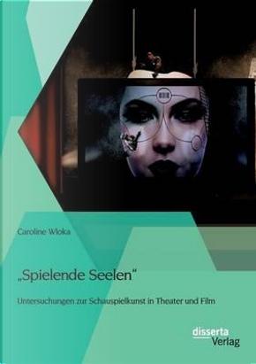 Spielende Seelen - Untersuchungen zur Schauspielkunst in Theater und Film by Caroline Wloka